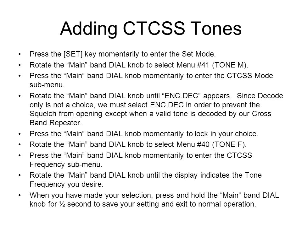 Adding CTCSS Tones Press the [SET] key momentarily to enter the Set Mode. Rotate the Main band DIAL knob to select Menu #41 (TONE M).